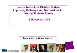 Youth Transitions Division Update Improving Pathways and Destinations for  Koorie Students Forum  16 November 2009