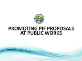 PROMOTING PIF PROPOSALS AT PUBLIC WORKS