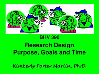 BHV 390 Research Design Purpose, Goals and Time Kimberly Porter Martin, Ph.D.