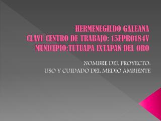 HERMENEGILDO GALEANA CLAVE CENTRO DE TRABAJO: 15EPRO184V MUNICIPIO:TUTUAPA IXTAPAN DEL ORO