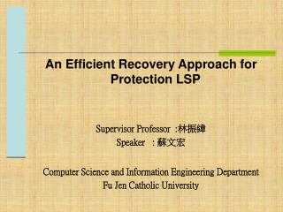 An Efficient Recovery A pproach  for Protection LSP Supervisor Professor  : 林振緯 Speaker   :  蘇文宏