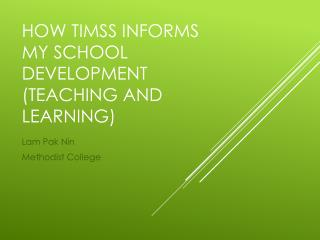 HOW TIMSS INFORMS MY SCHOOL DEVELOPMENT (TEACHING AND LEARNING)