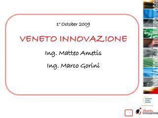 1° October 2009 VENETO INNOVAZIONE Ing. Matteo Ametis Ing. Marco Gorini