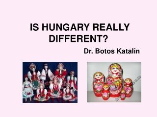 IS HUNGARY REALLY DIFFERENT?  Dr. Botos Katalin
