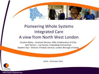 Pioneering Whole Systems Integrated Care A view from North West London