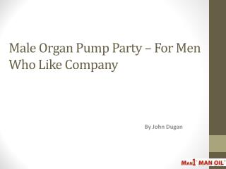 Male Organ Pump Party – For Men Who Like Company