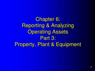 Chapter 6: Reporting & Analyzing  Operating Assets Part  3 : Property, Plant & Equipment