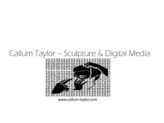 Callum  Taylor – Sculpture & Digital Media