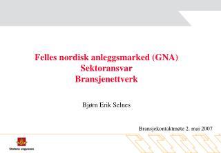 Felles nordisk anleggsmarked (GNA) Sektoransvar Bransjenettverk Bjørn Erik Selnes