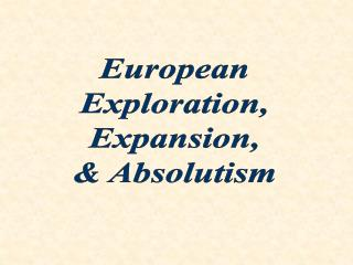 European Exploration, Expansion, & Absolutism