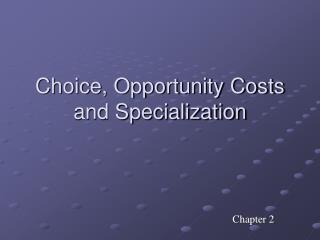 Choice, Opportunity Costs  and Specialization