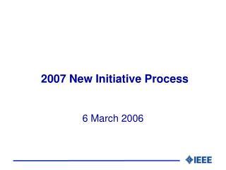 2007 New Initiative Process