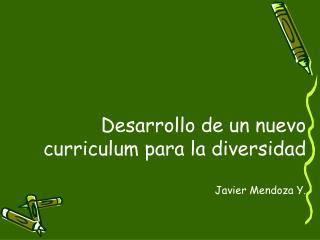 Desarrollo de un nuevo curriculum para la diversidad Javier Mendoza Y.