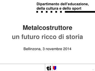 Metalcostruttore un futuro ricco di storia Bellinzona ,  3 novembre 2014
