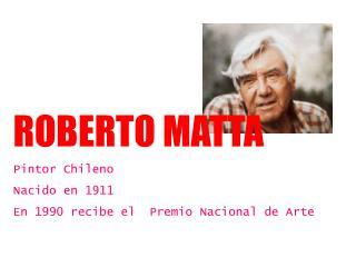 ROBERTO MATTA Pintor Chileno Nacido en 1911 En 1990 recibe el  Premio Nacional de Arte