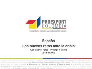España  Los nuevos retos ante la crisis Juan Gabriel Pérez – Proexport Madrid Julio de 2012