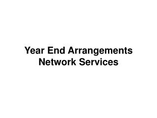 Year End Arrangements  Network Services