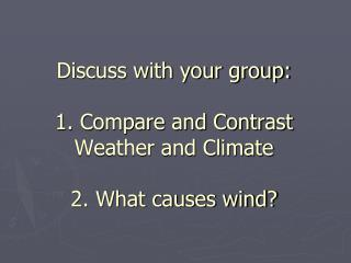 Discuss with your group: 1. Compare and Contrast  Weather and Climate 2. What causes wind?