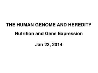 THE HUMAN GENOME AND HEREDITY Nutrition and Gene Expression Jan 23, 2014