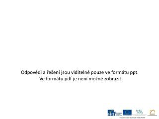 Odpovědi a řešení jsou viditelné pouze ve formátu  ppt .  Ve formátu  pdf  je není možné zobrazit.