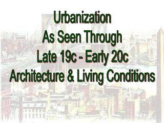 Urbanization As Seen Through Late 19c - Early 20c Architecture & Living Conditions