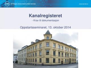 Kanalregisteret - Krav til dokumentasjon Oppstartsseminaret, 13. oktober 2014
