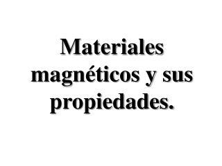 Materiales magnéticos y sus  propiedades.