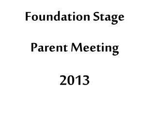 Foundation Stage  Parent Meeting 2013