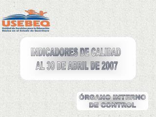 INDICADORES DE CALIDAD  AL 30 DE ABRIL DE 2007