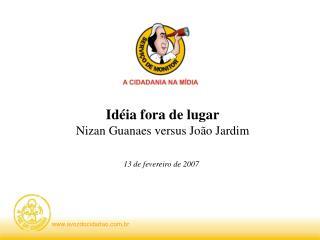 Idéia fora de lugar Nizan Guanaes versus João Jardim