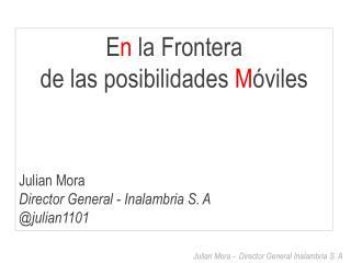 E n  la Frontera  de las posibilidades  M óviles Julian  Mora Director General -  Inalambria  S. A