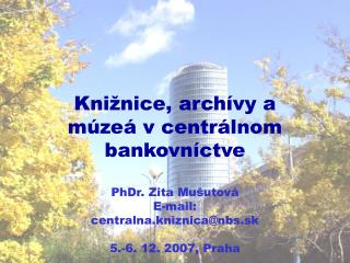 Kni ž nice , archívy a múzeá v centrálnom bankovníctve PhDr. Zita Mušutová E-mail: