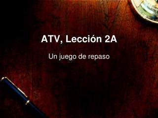 ATV ,  Lección 2A