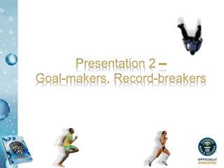 Presentation 2    Goal-makers, Record-breakers