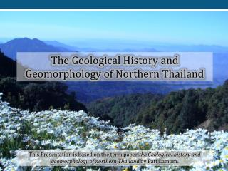The Geological History and Geomorphology of Northern  Thailand