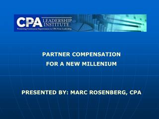 PARTNER COMPENSATION FOR A NEW MILLENIUM PRESENTED BY: MARC ROSENBERG, CPA