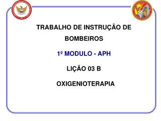 TRABALHO DE INSTRUÇÃO DE BOMBEIROS 1º MODULO - APH LIÇÃO 03 B   OXIGENIOTERAPIA