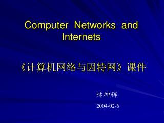 Computer  Networks  and Internets 《 计算机网络与因特网 》 课件                             林坤辉 2004-02-6