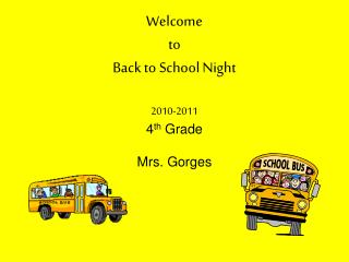 Welcome  to  Back to School Night 2010-2011 4 th  Grade Mrs. Gorges