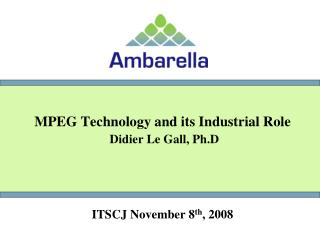 MPEG Technology and its Industrial Role  Didier Le Gall, Ph.D ITSCJ November 8 th , 2008