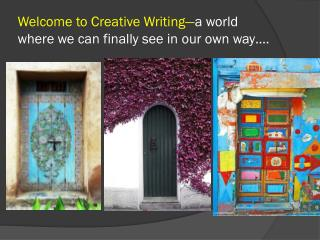 Welcome to Creative Writing— a world where we can finally see in our own way….