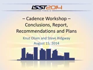 – Cadence Workshop  – Conclusions,  Report, Recommendations and Plans