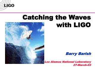 Catching the Waves  with LIGO Barry Barish Los Alamos National Laboratory 27-March-03