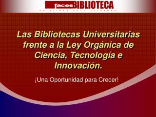 Las Bibliotecas Universitarias frente a la Ley Orgánica de Ciencia, Tecnología e Innovación.