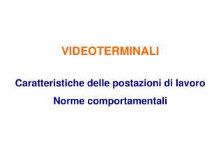 VIDEOTERMINALI Caratteristiche delle postazioni di lavoro Norme comportamentali