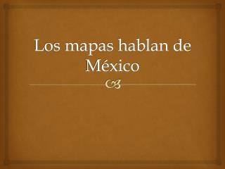 Los mapas hablan de México