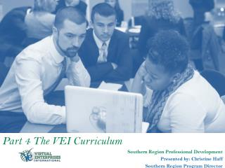 Part 4 The VEI Curriculum Southern  Region Professional Development Presented by: Christine  Haff