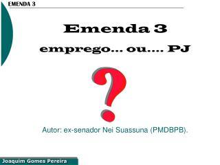 Emenda 3 emprego... ou.... PJ Autor: ex-senador Nei Suassuna (PMDBPB).