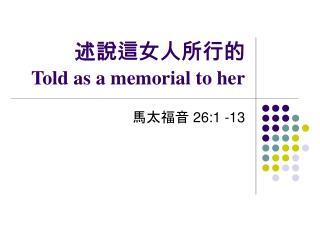 述說這女人所行的  Told as a memorial to her