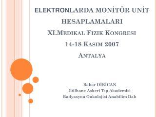 ELEKTRON LARDA MONİTÖR UNİT HESAPLAMALARI XI.Medikal Fizik Kongresi 14-18 Kasım 2007  Antalya